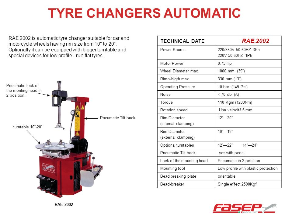 TYRE CHANGERS AUTOMATIC TECHNICAL DATE RAE.2002 Power Source220/380V 50-60HZ 3Ph 220V 50-60HZ 1Ph Motor Power0.75 Hp Wheel Diameter max1000 mm (39) Ri