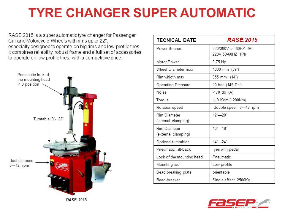 TYRE CHANGER SUPER AUTOMATIC TECNICAL DATE RASE.2015 Power Source220/380V 50-60HZ 3Ph 220V 50-60HZ 1Ph Motor Power0.75 Hp Wheel Diameter max1000 mm (3