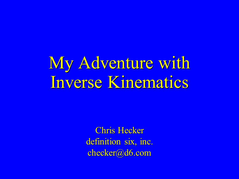 My Adventure with Inverse Kinematics Chris Hecker definition six, inc. checker@d6.com