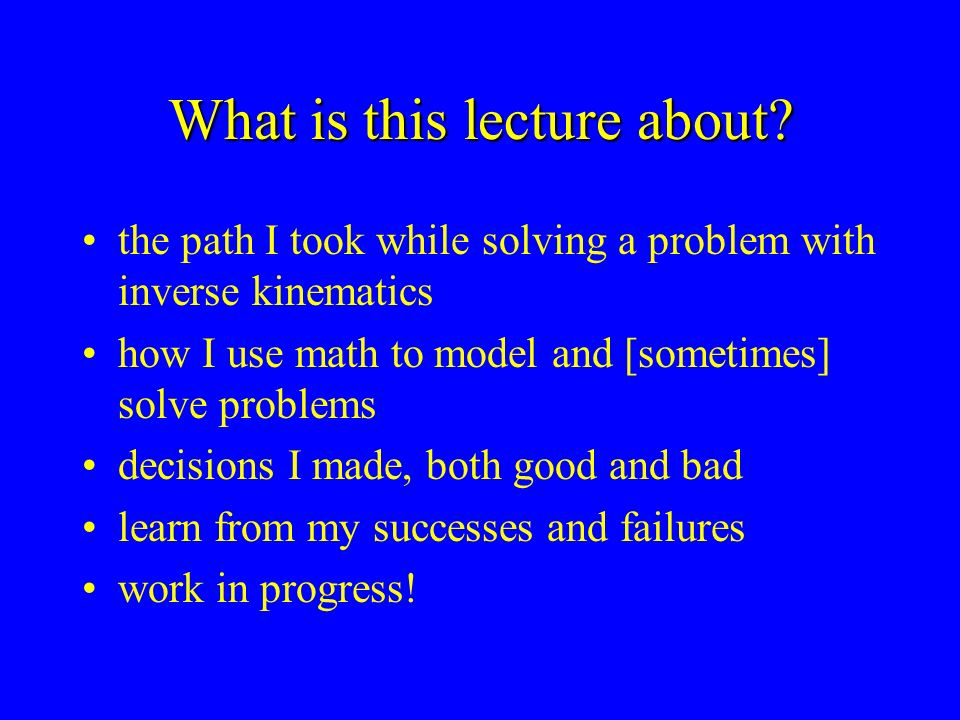 What is this lecture about? the path I took while solving a problem with inverse kinematics how I use math to model and [sometimes] solve problems dec