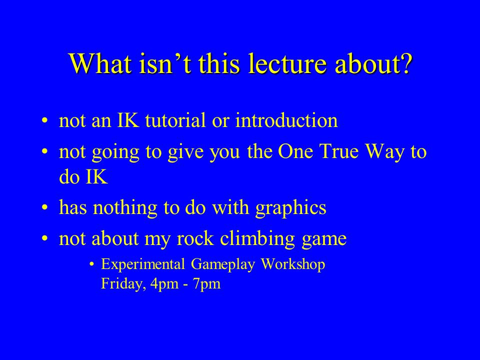 What isnt this lecture about? not an IK tutorial or introduction not going to give you the One True Way to do IK has nothing to do with graphics not a