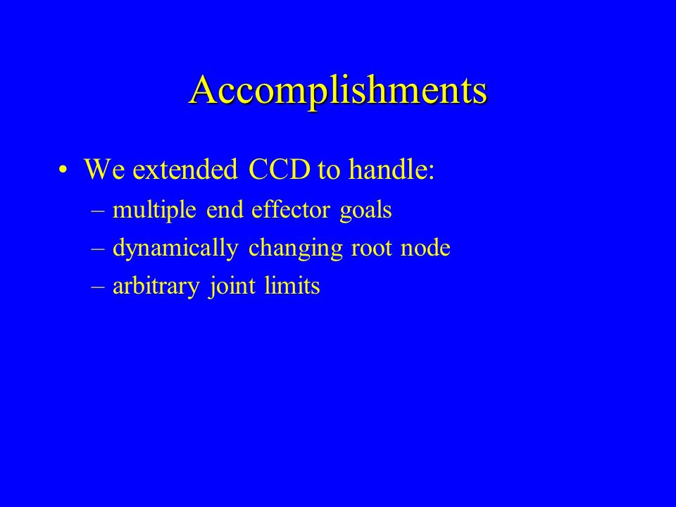 Accomplishments We extended CCD to handle: –multiple end effector goals –dynamically changing root node –arbitrary joint limits