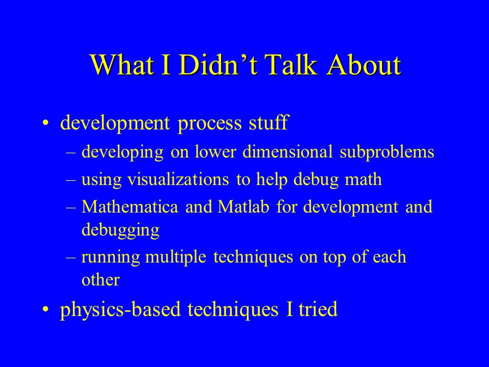 What I Didnt Talk About development process stuff –developing on lower dimensional subproblems –using visualizations to help debug math –Mathematica a