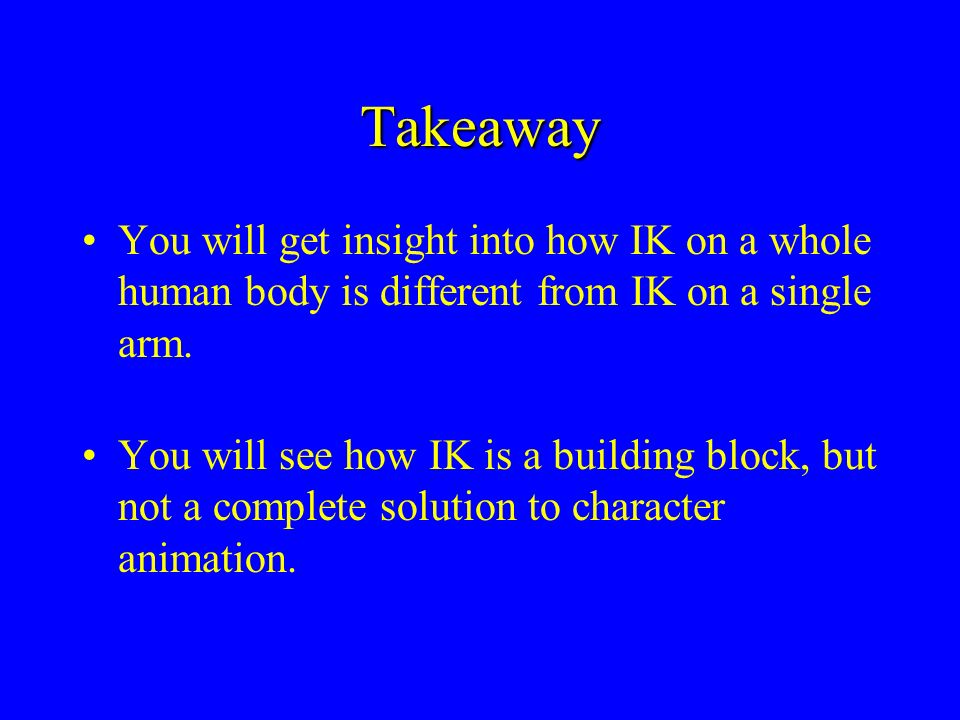 Takeaway You will get insight into how IK on a whole human body is different from IK on a single arm. You will see how IK is a building block, but not