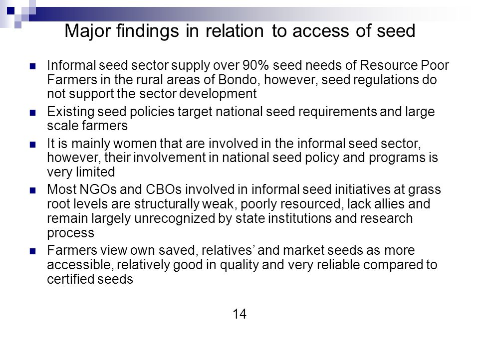 Major findings in relation to access of seed Informal seed sector supply over 90% seed needs of Resource Poor Farmers in the rural areas of Bondo, however, seed regulations do not support the sector development Existing seed policies target national seed requirements and large scale farmers It is mainly women that are involved in the informal seed sector, however, their involvement in national seed policy and programs is very limited Most NGOs and CBOs involved in informal seed initiatives at grass root levels are structurally weak, poorly resourced, lack allies and remain largely unrecognized by state institutions and research process Farmers view own saved, relatives and market seeds as more accessible, relatively good in quality and very reliable compared to certified seeds 14