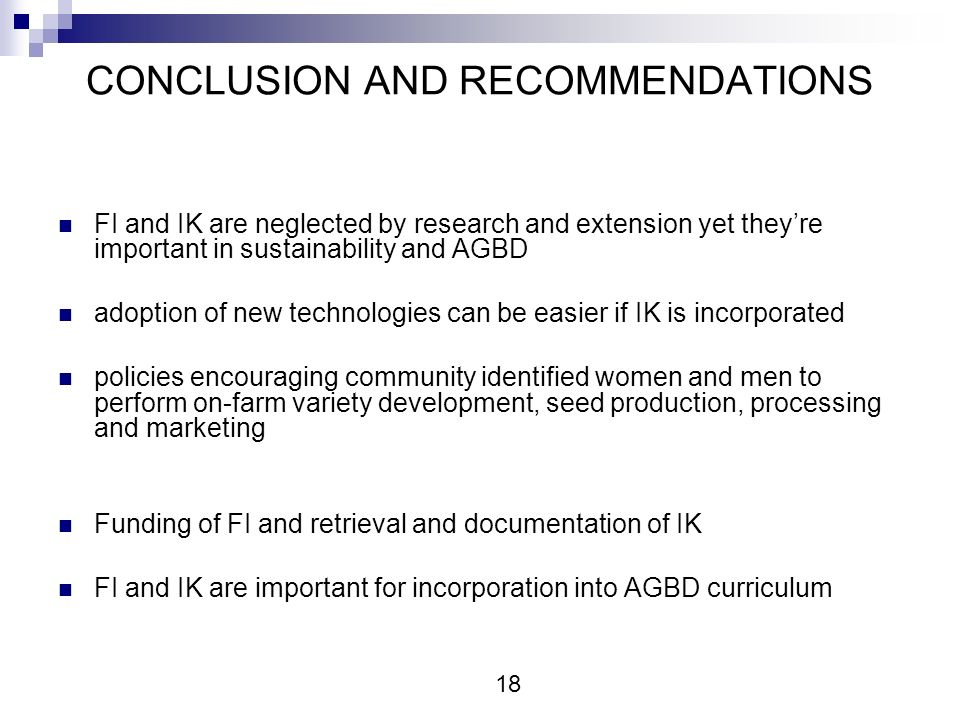CONCLUSION AND RECOMMENDATIONS FI and IK are neglected by research and extension yet theyre important in sustainability and AGBD adoption of new technologies can be easier if IK is incorporated policies encouraging community identified women and men to perform on-farm variety development, seed production, processing and marketing Funding of FI and retrieval and documentation of IK FI and IK are important for incorporation into AGBD curriculum 18