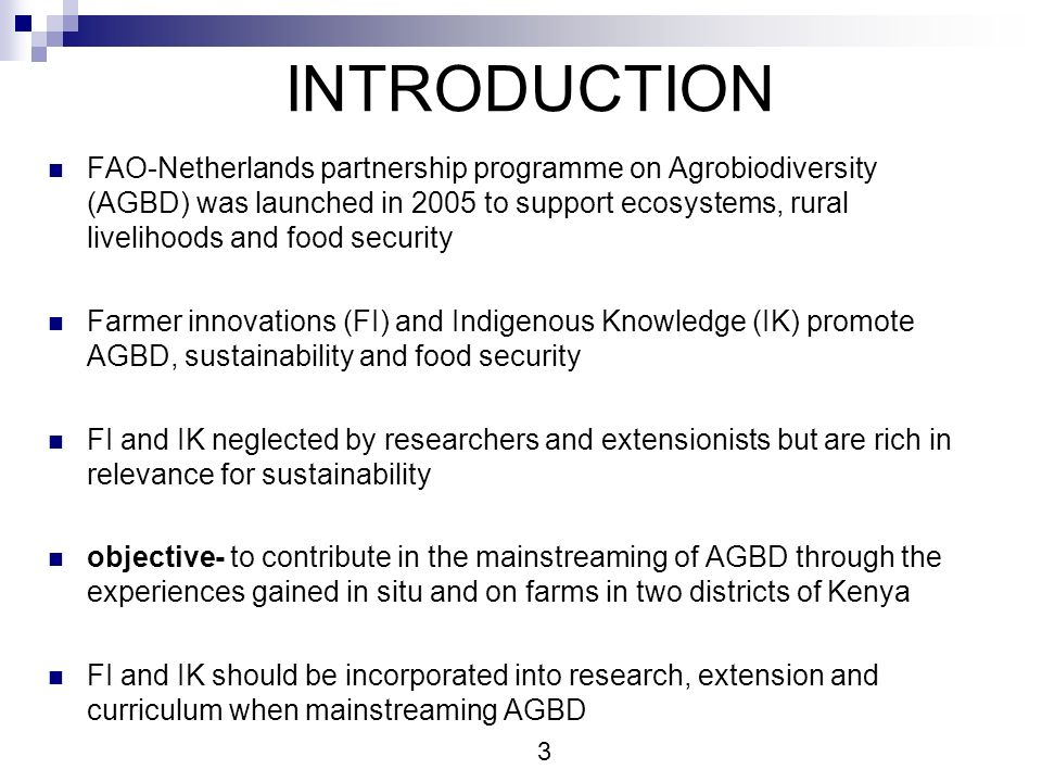INTRODUCTION FAO-Netherlands partnership programme on Agrobiodiversity (AGBD) was launched in 2005 to support ecosystems, rural livelihoods and food security Farmer innovations (FI) and Indigenous Knowledge (IK) promote AGBD, sustainability and food security FI and IK neglected by researchers and extensionists but are rich in relevance for sustainability objective- to contribute in the mainstreaming of AGBD through the experiences gained in situ and on farms in two districts of Kenya FI and IK should be incorporated into research, extension and curriculum when mainstreaming AGBD 3
