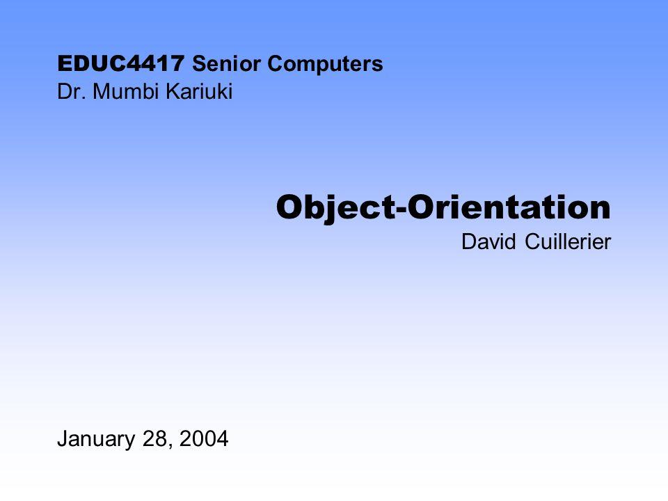 EDUC4417 Senior Computers Dr. Mumbi Kariuki January 28, 2004 Object-Orientation David Cuillerier