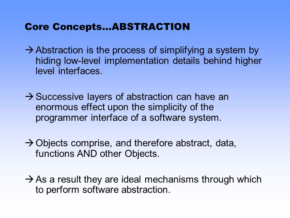 Core Concepts…ABSTRACTION Abstraction is the process of simplifying a system by hiding low-level implementation details behind higher level interfaces