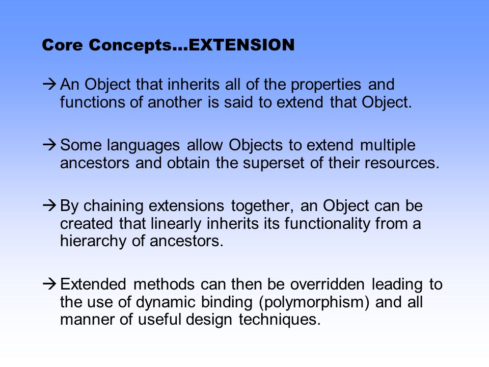 Core Concepts…EXTENSION An Object that inherits all of the properties and functions of another is said to extend that Object. Some languages allow Obj