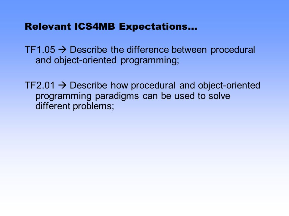 Relevant ICS4MB Expectations… TF1.05 Describe the difference between procedural and object-oriented programming; TF2.01 Describe how procedural and ob