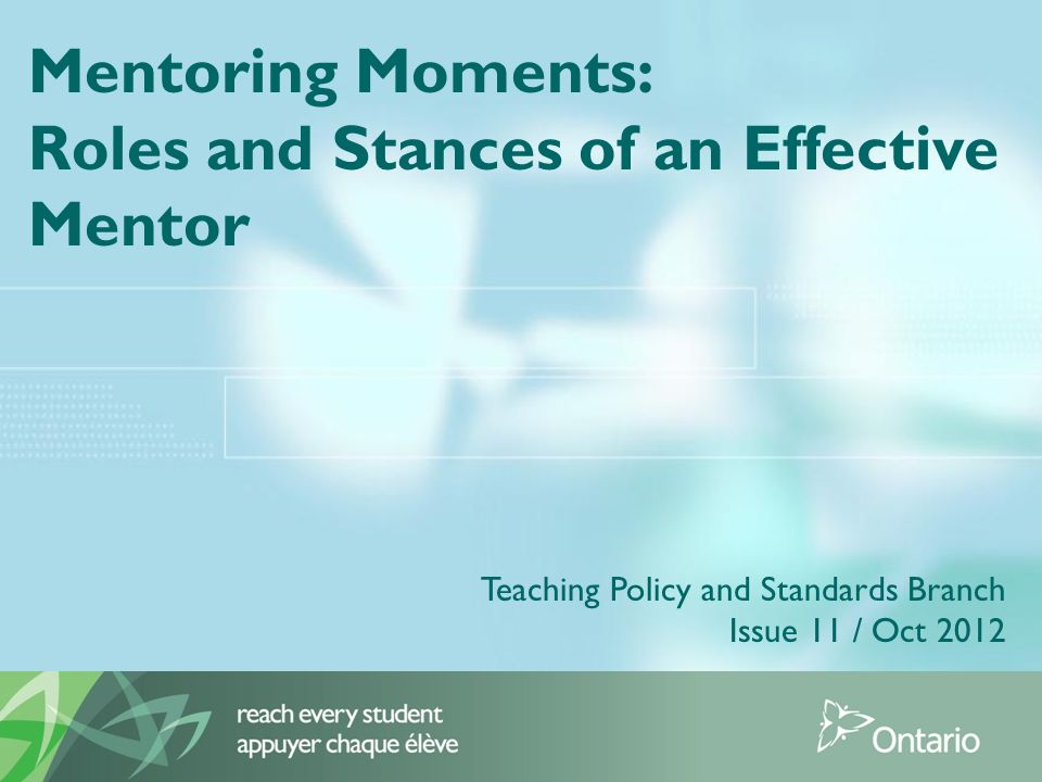 Mentoring Moments: Roles and Stances of an Effective Mentor Teaching Policy and Standards Branch Issue 11 / Oct 2012