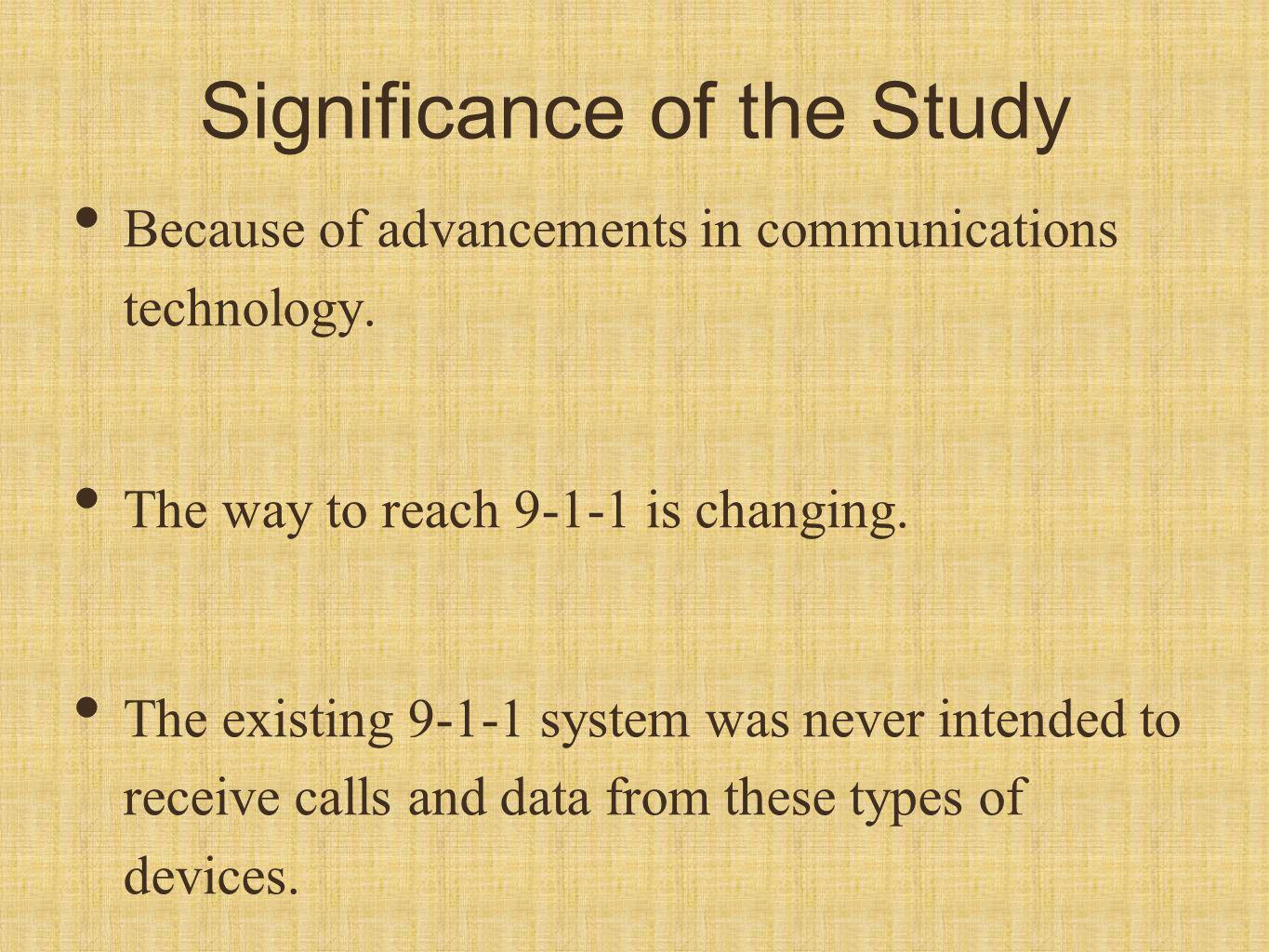 Significance of the Study Because of advancements in communications technology. The way to reach 9-1-1 is changing. The existing 9-1-1 system was neve