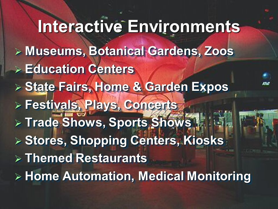 Interactive Environments Museums, Botanical Gardens, Zoos Museums, Botanical Gardens, Zoos Education Centers Education Centers State Fairs, Home & Garden Expos State Fairs, Home & Garden Expos Festivals, Plays, Concerts Festivals, Plays, Concerts Trade Shows, Sports Shows Trade Shows, Sports Shows Stores, Shopping Centers, Kiosks Stores, Shopping Centers, Kiosks Themed Restaurants Themed Restaurants Home Automation, Medical Monitoring Home Automation, Medical Monitoring Museums, Botanical Gardens, Zoos Museums, Botanical Gardens, Zoos Education Centers Education Centers State Fairs, Home & Garden Expos State Fairs, Home & Garden Expos Festivals, Plays, Concerts Festivals, Plays, Concerts Trade Shows, Sports Shows Trade Shows, Sports Shows Stores, Shopping Centers, Kiosks Stores, Shopping Centers, Kiosks Themed Restaurants Themed Restaurants Home Automation, Medical Monitoring Home Automation, Medical Monitoring