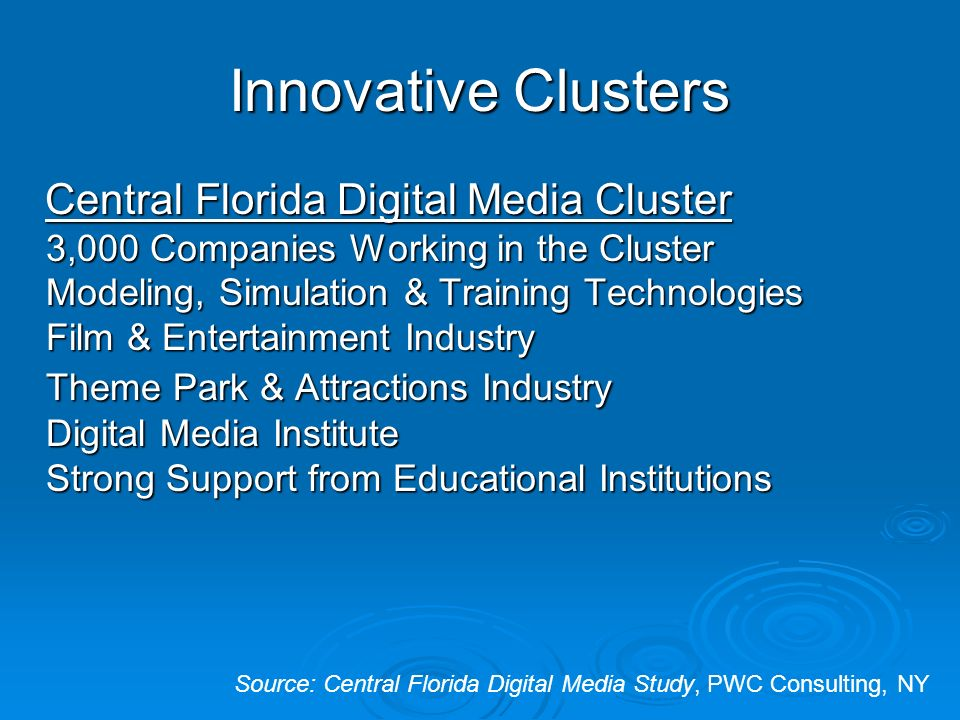 Innovative Clusters Central Florida Digital Media Cluster 3,000 Companies Working in the Cluster Modeling, Simulation & Training Technologies Film & Entertainment Industry Theme Park & Attractions Industry Digital Media Institute Strong Support from Educational Institutions Central Florida Digital Media Cluster 3,000 Companies Working in the Cluster Modeling, Simulation & Training Technologies Film & Entertainment Industry Theme Park & Attractions Industry Digital Media Institute Strong Support from Educational Institutions Source: Central Florida Digital Media Study, PWC Consulting, NY