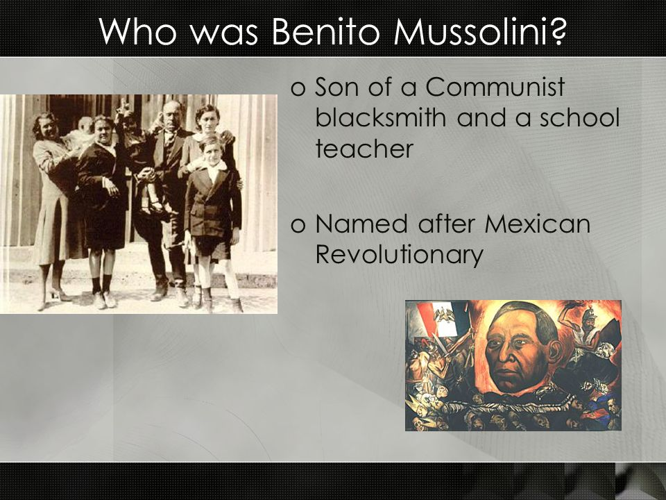 Who was Benito Mussolini? oSon of a Communist blacksmith and a school teacher oNamed after Mexican Revolutionary
