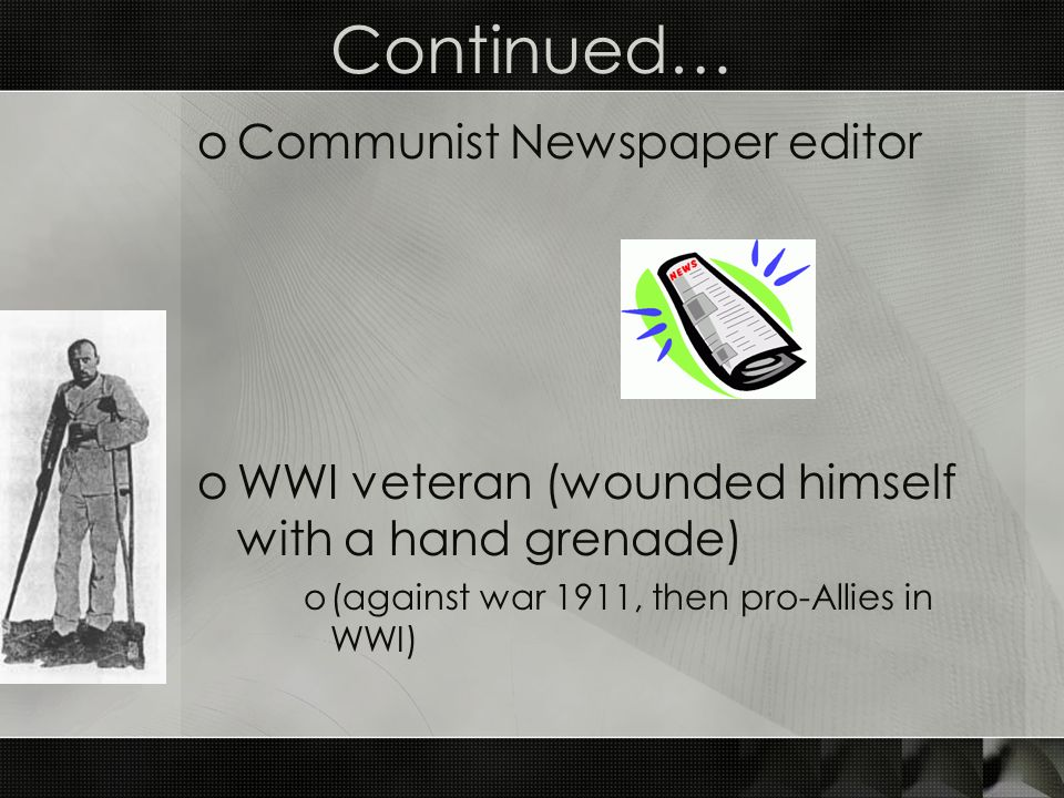 Continued… oCommunist Newspaper editor oWWI veteran (wounded himself with a hand grenade) o(against war 1911, then pro-Allies in WWI)