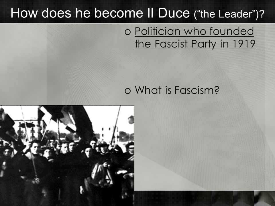 How does he become Il Duce (the Leader)? oPolitician who founded the Fascist Party in 1919 oWhat is Fascism?