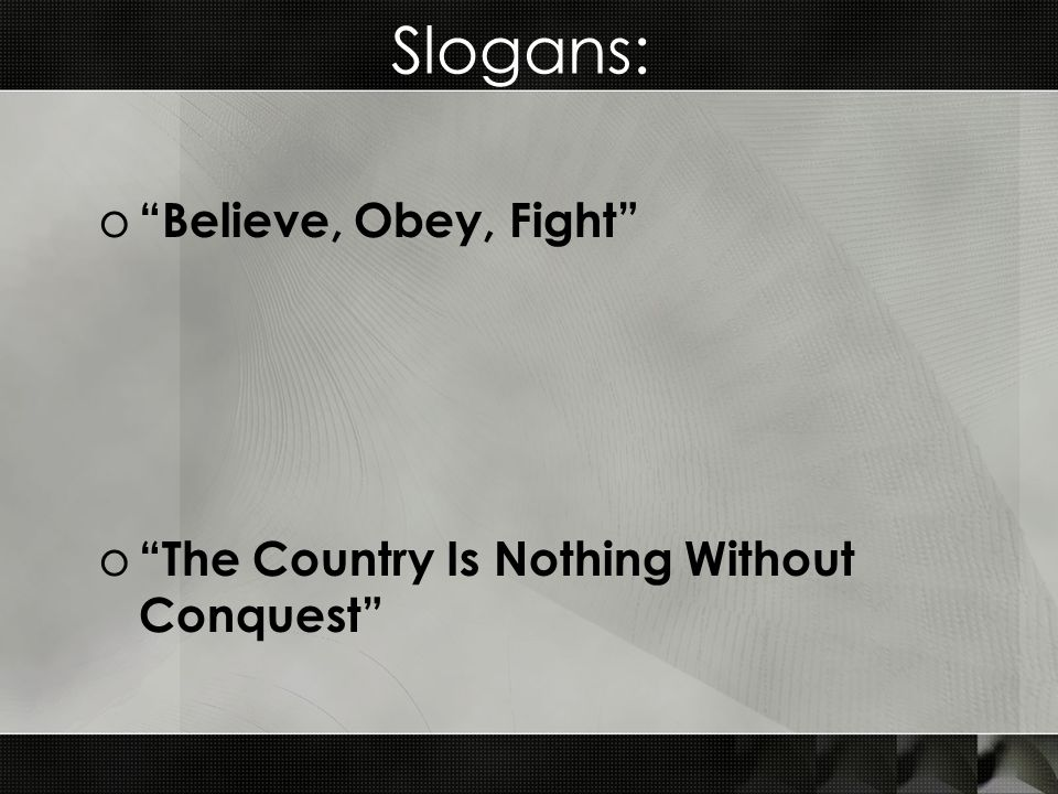 Slogans: o Believe, Obey, Fight o The Country Is Nothing Without Conquest