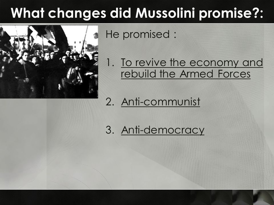 What changes did Mussolini promise?: He promised : 1.To revive the economy and rebuild the Armed Forces 2.Anti-communist 3.Anti-democracy
