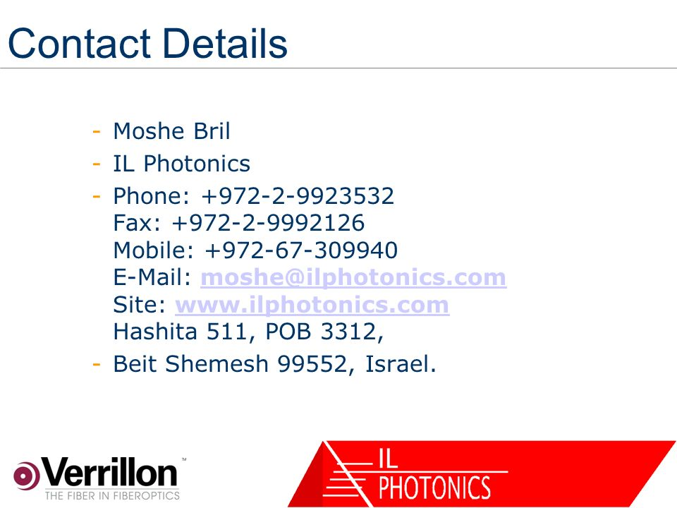 10 Verrillon Confidential Contact Details -Moshe Bril -IL Photonics -Phone: +972-2-9923532 Fax: +972-2-9992126 Mobile: +972-67-309940 E-Mail: moshe@ilphotonics.com Site: www.ilphotonics.com Hashita 511, POB 3312,moshe@ilphotonics.comwww.ilphotonics.com -Beit Shemesh 99552, Israel.