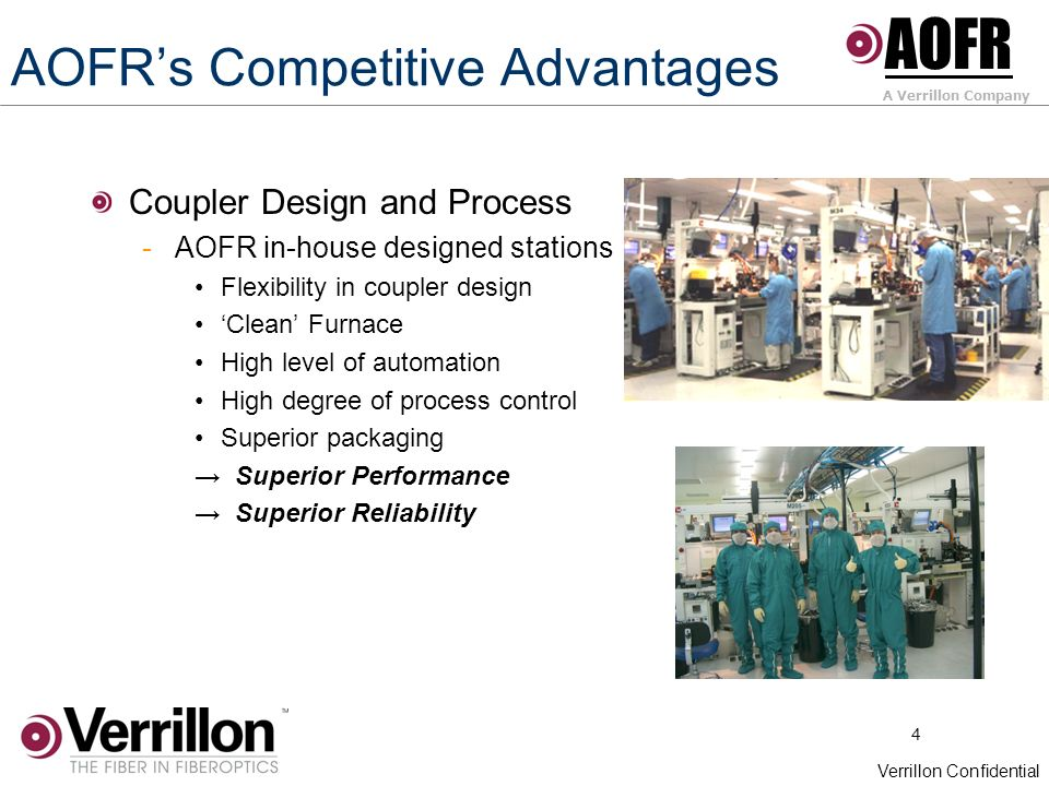 4 Verrillon Confidential AOFRs Competitive Advantages Coupler Design and Process -AOFR in-house designed stations Flexibility in coupler design Clean Furnace High level of automation High degree of process control Superior packaging Superior Performance Superior Reliability AOFR A Verrillon Company