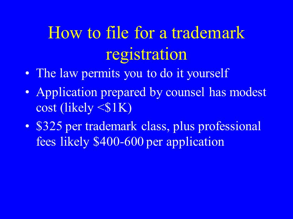 How to file for a trademark registration The law permits you to do it yourself Application prepared by counsel has modest cost (likely <$1K) $325 per trademark class, plus professional fees likely $400-600 per application