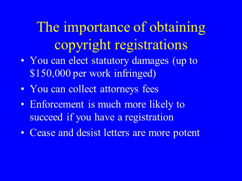 The importance of obtaining copyright registrations You can elect statutory damages (up to $150,000 per work infringed) You can collect attorneys fees Enforcement is much more likely to succeed if you have a registration Cease and desist letters are more potent