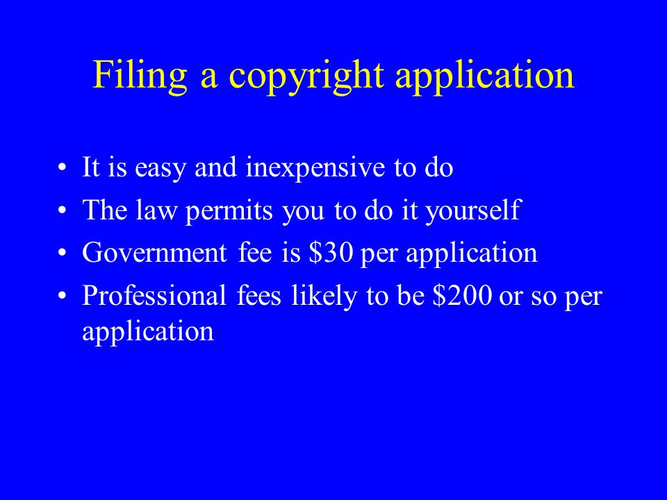 Filing a copyright application It is easy and inexpensive to do The law permits you to do it yourself Government fee is $30 per application Professional fees likely to be $200 or so per application