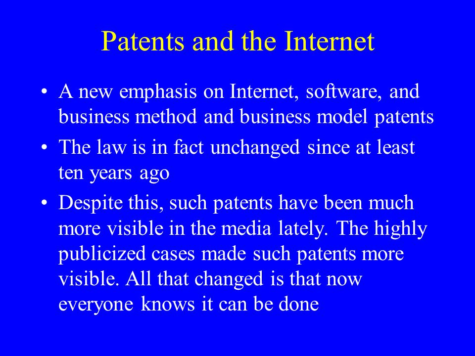 Patents and the Internet A new emphasis on Internet, software, and business method and business model patents The law is in fact unchanged since at least ten years ago Despite this, such patents have been much more visible in the media lately.