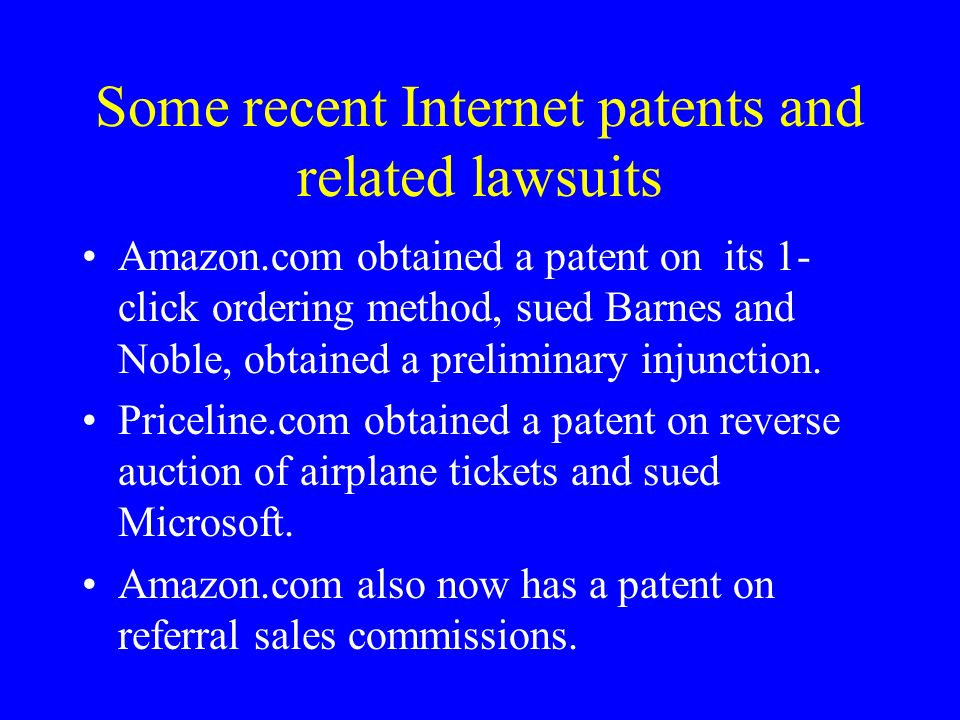 Some recent Internet patents and related lawsuits Amazon.com obtained a patent on its 1- click ordering method, sued Barnes and Noble, obtained a preliminary injunction.