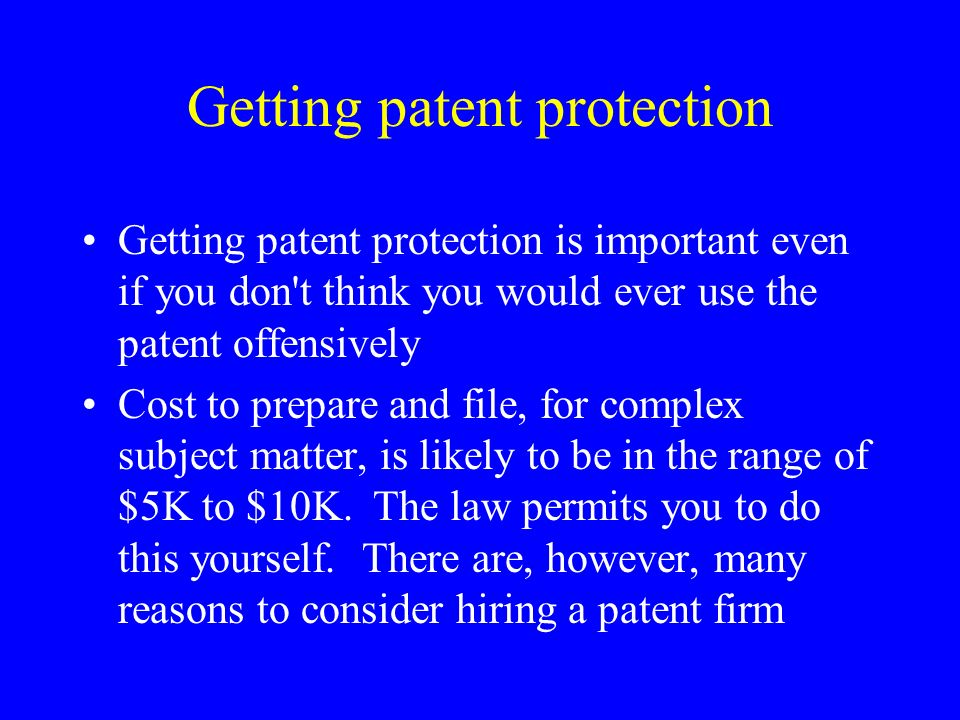 Getting patent protection Getting patent protection is important even if you don t think you would ever use the patent offensively Cost to prepare and file, for complex subject matter, is likely to be in the range of $5K to $10K.