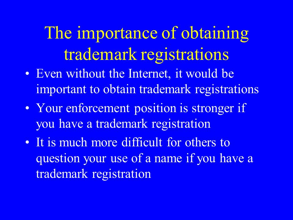 The importance of obtaining trademark registrations Even without the Internet, it would be important to obtain trademark registrations Your enforcement position is stronger if you have a trademark registration It is much more difficult for others to question your use of a name if you have a trademark registration