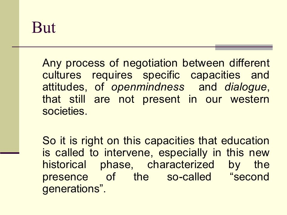 But Any process of negotiation between different cultures requires specific capacities and attitudes, of openmindness and dialogue, that still are not