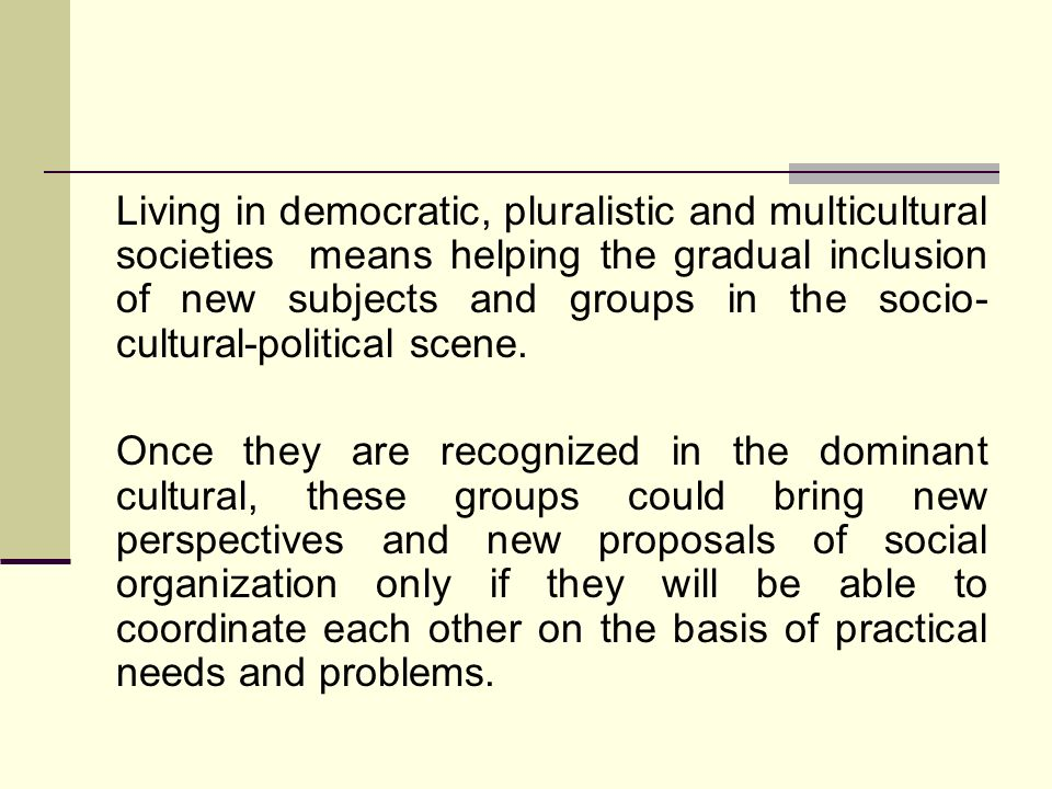 Living in democratic, pluralistic and multicultural societies means helping the gradual inclusion of new subjects and groups in the socio- cultural-po