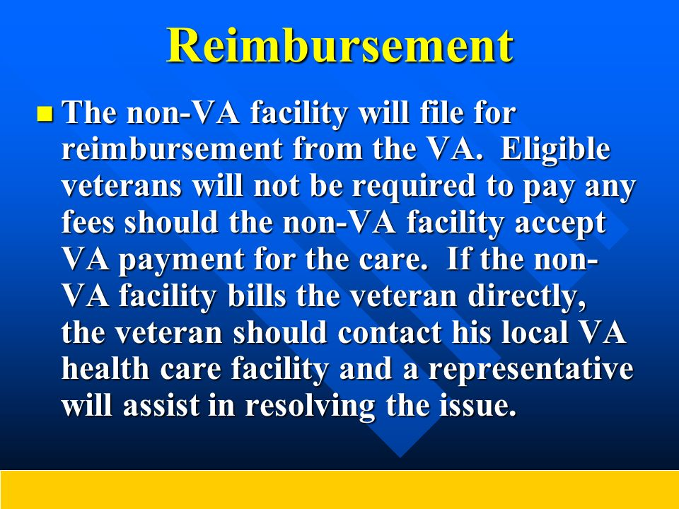 Reimbursement The non-VA facility will file for reimbursement from the VA. Eligible veterans will not be required to pay any fees should the non-VA fa