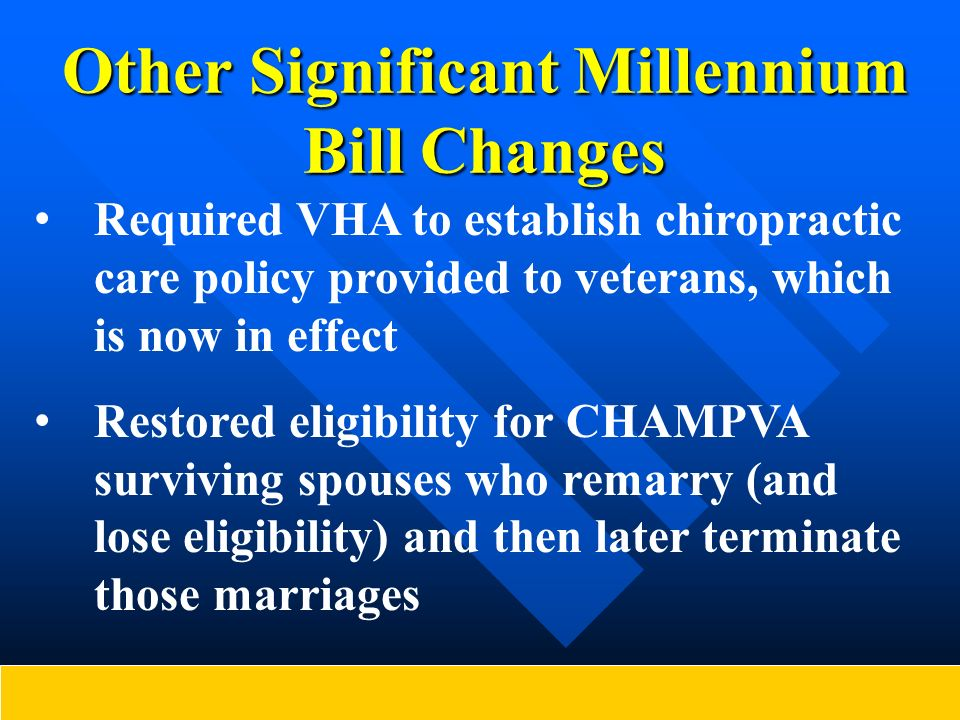 Other Significant Millennium Bill Changes Required VHA to establish chiropractic care policy provided to veterans, which is now in effect Restored eli