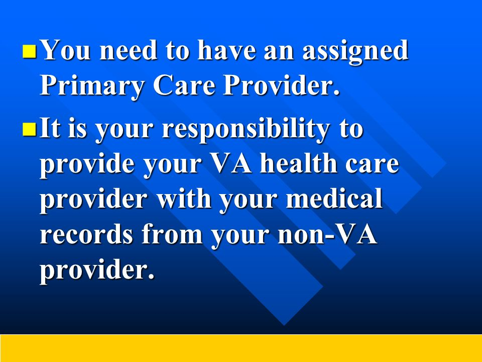 You need to have an assigned Primary Care Provider. You need to have an assigned Primary Care Provider. It is your responsibility to provide your VA h