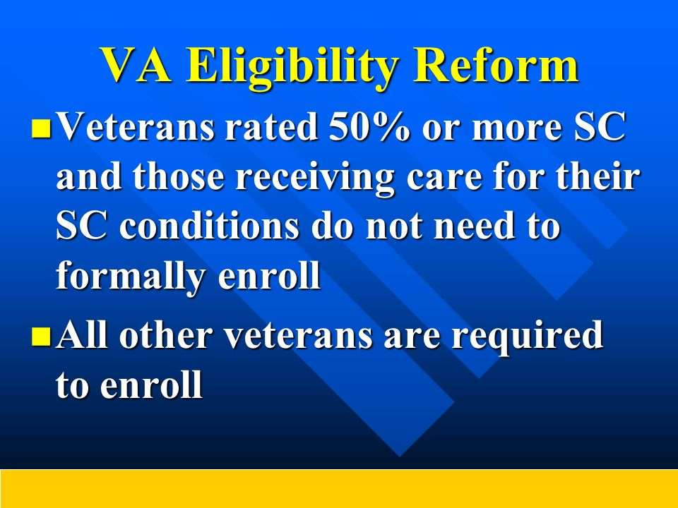 VA Eligibility Reform Veterans rated 50% or more SC and those receiving care for their SC conditions do not need to formally enroll Veterans rated 50%