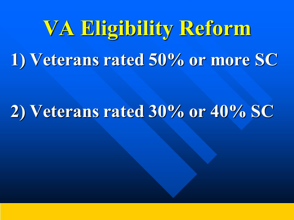 VA Eligibility Reform 1) Veterans rated 50% or more SC 2) Veterans rated 30% or 40% SC