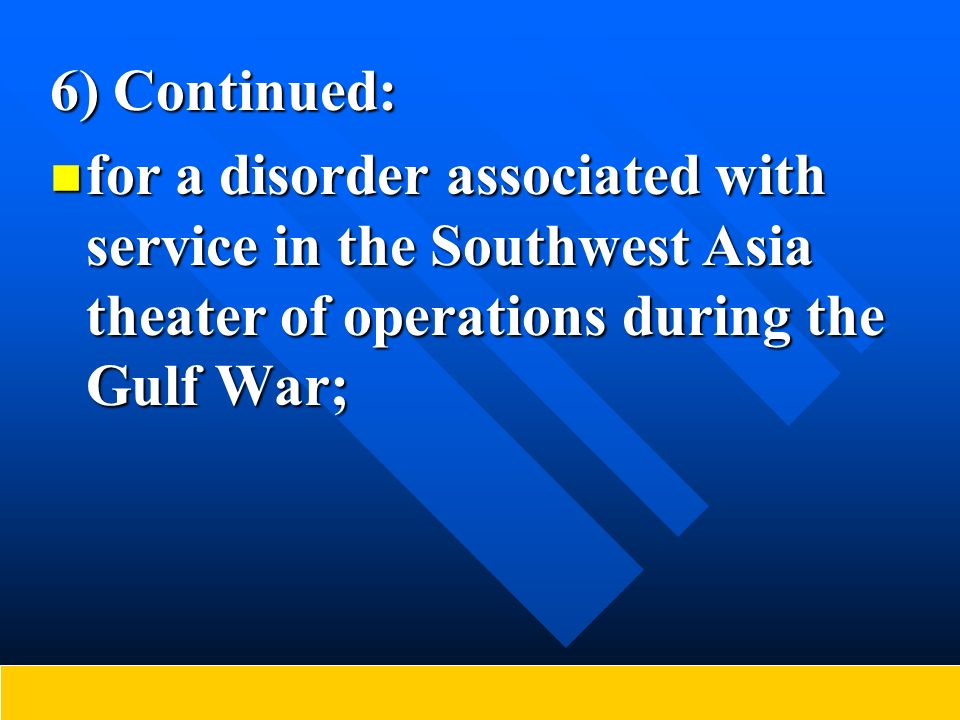 6) Continued: for a disorder associated with service in the Southwest Asia theater of operations during the Gulf War; for a disorder associated with s
