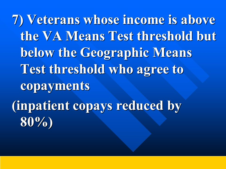 7) Veterans whose income is above the VA Means Test threshold but below the Geographic Means Test threshold who agree to copayments (inpatient copays