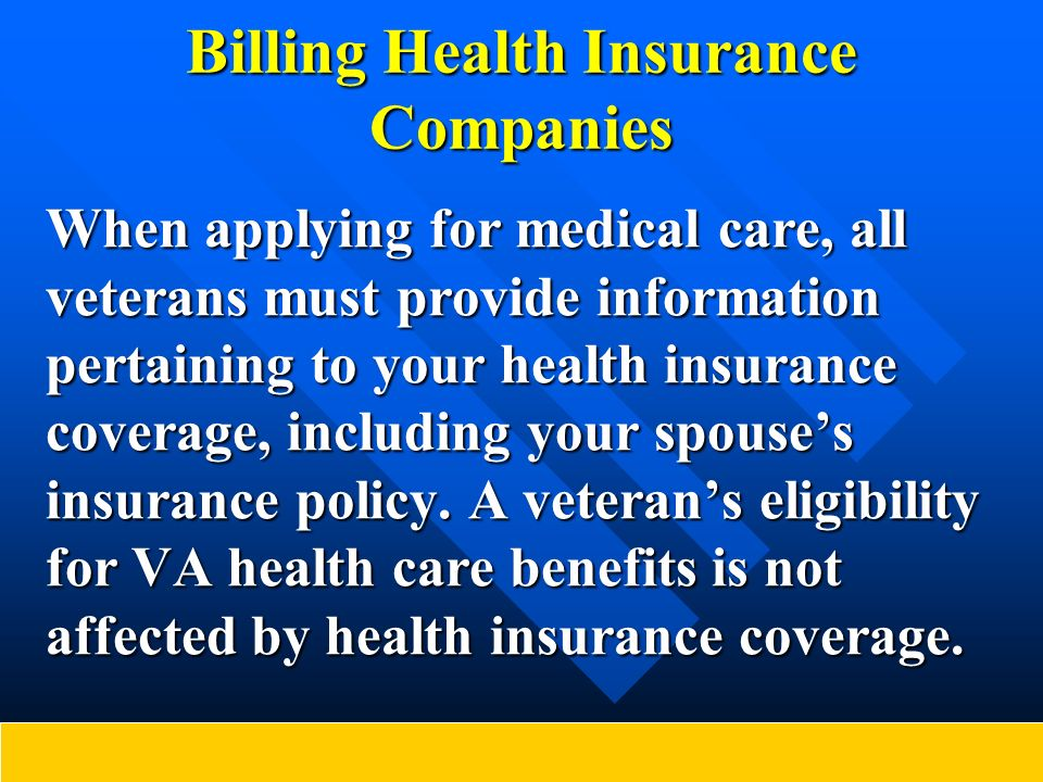 Billing Health Insurance Companies When applying for medical care, all veterans must provide information pertaining to your health insurance coverage,