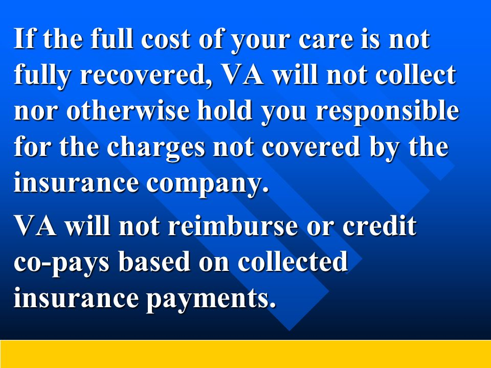 If the full cost of your care is not fully recovered, VA will not collect nor otherwise hold you responsible for the charges not covered by the insura