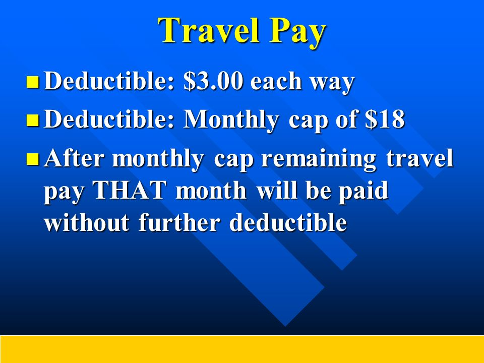 Travel Pay Deductible: $3.00 each way Deductible: $3.00 each way Deductible: Monthly cap of $18 Deductible: Monthly cap of $18 After monthly cap remai