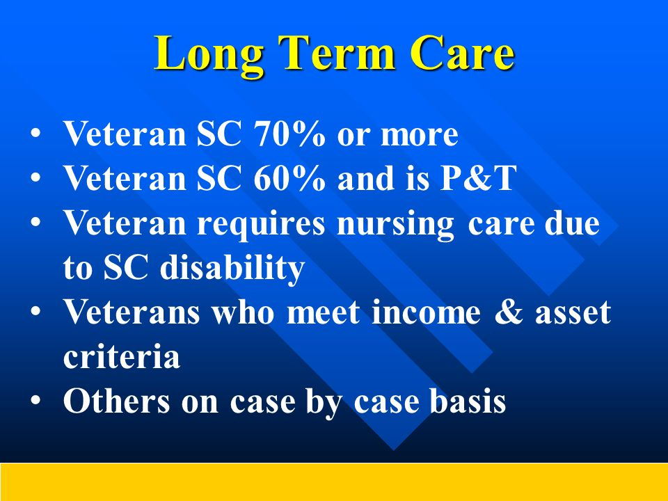 Long Term Care Veteran SC 70% or more Veteran SC 60% and is P&T Veteran requires nursing care due to SC disability Veterans who meet income & asset cr