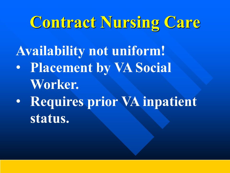 Contract Nursing Care Availability not uniform! Placement by VA Social Worker. Requires prior VA inpatient status.