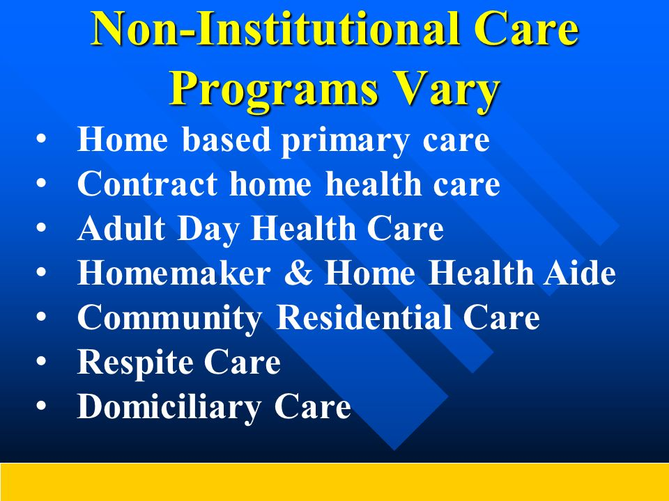 Non-Institutional Care Programs Vary Home based primary care Contract home health care Adult Day Health Care Homemaker & Home Health Aide Community Re