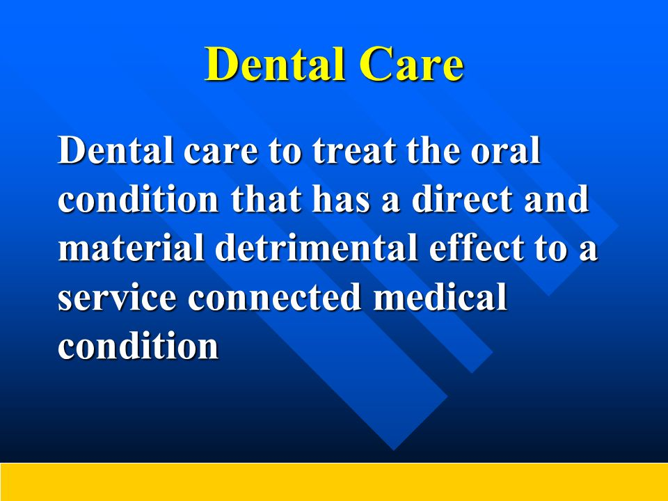 Dental Care Dental care to treat the oral condition that has a direct and material detrimental effect to a service connected medical condition