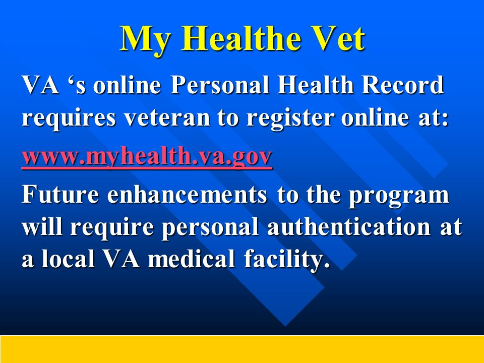 My Healthe Vet VA s online Personal Health Record requires veteran to register online at: www.myhealth.va.gov Future enhancements to the program will